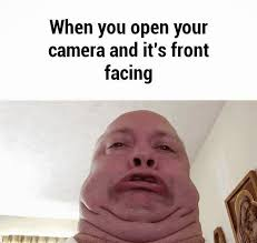 When You Open Your Camera and It's Front Facing via Relatably.com