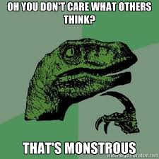 oh you don't care what others think? that's monstrous ... via Relatably.com