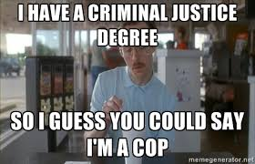 I have a criminal justice degree So I guess you could say I'm a ... via Relatably.com