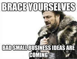 BRACE YOURSELVES Bad Small Business ideas are coming - survivor ... via Relatably.com