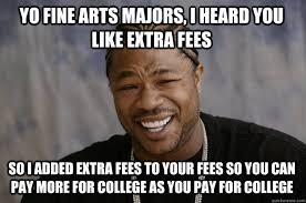 Yo Fine Arts Majors, I heard you like extra fees so I added extra ... via Relatably.com