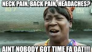 Neck Pain, Back Pain, Headaches? on Memegen via Relatably.com