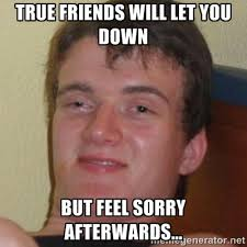 True friends will let you down But feel sorry afterwards ... via Relatably.com