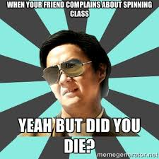 When your friend complains about spinning class Yeah but did you ... via Relatably.com
