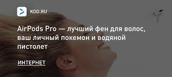 AirPods <b>Pro</b> — лучший <b>фен для волос</b>, ваш личный покемон и ...