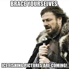 Brace Yourselves, Ice Fishing Pictures are coming! - Prepare ... via Relatably.com