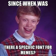 Since when was there a specific font for memes? - Bad luck Brian ... via Relatably.com