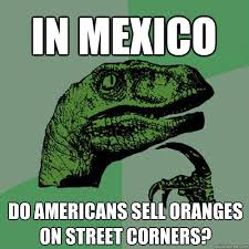 In Mexico Do Americans sell oranges on street corners ... via Relatably.com