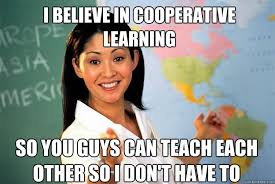 I believe in cooperative learning so you guys can teach each other ... via Relatably.com