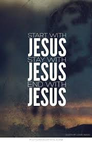 Start with Jesus. Stay with Jesus. End with Jesus quote | Picture ...