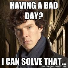Having a bad day? I can solve that... - Sherlock BBC | Meme Generator via Relatably.com