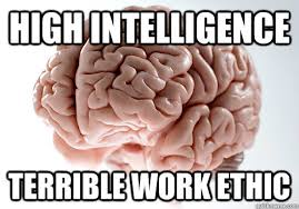 High Intelligence Terrible Work Ethic - Scumbag Brain - quickmeme