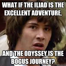 What if the Iliad is the Excellent Adventure, And the odyssey is ... via Relatably.com