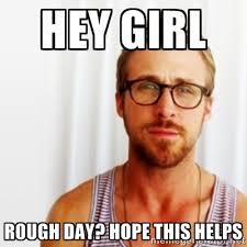 hey girl rough day? hope this helps - Ryan Gosling Hey | Meme ... via Relatably.com