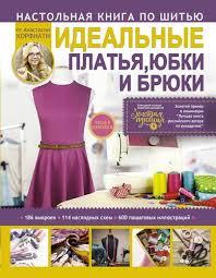 <b>Настольная книга</b> по шитью. Идеальные платья, юбки и брюки ...