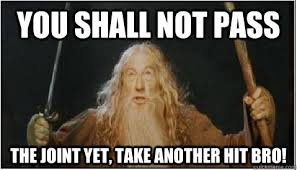 You shall not pass The joint yet, Take another hit bro! - Good Guy ... via Relatably.com