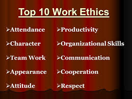 the learning goals the importance of developing a strong work  top 10 work ethics iƒ˜ attendance iƒ˜ character iƒ˜ team work iƒ˜ appearance iƒ˜ attitude iƒ˜