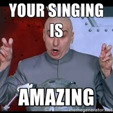 Your singing is Amazing - dr. evil quote | Meme Generator via Relatably.com