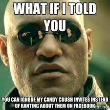 What if I told you you can ignore my candy crush invites instead ... via Relatably.com