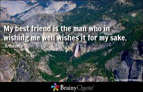 best friend quotes   brainyquote my best friend is the man who in wishing me well wishes it for my sake