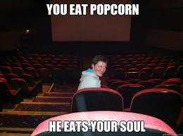 You eat popcorn He eats your soul - Creepy Intruder - quickmeme via Relatably.com