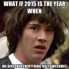WHAT IF 2015 IS THE YEAR WHEN WE DISCOVER EVERYTHING ISN'T AWESOME ... via Relatably.com
