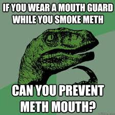 If you wear a mouth guard while you smoke meth Can you prevent ... via Relatably.com