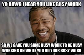 YO DAWG I HEAR YOU LIKE busy work SO WE gave you some busy work to ... via Relatably.com