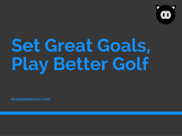 goal setting for better golf plugged in golf let s makethis work