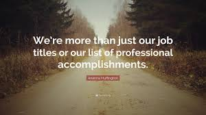 arianna huffington quote we re more than just our job titles or arianna huffington quote we re more than just our job titles or our