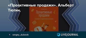 «<b>Проактивные продажи</b>». <b>Альберт Тютин</b>.: sergey_dubovik ...