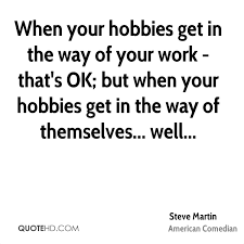 steve martin quotes quotehd when your hobbies get in the way of your work that s ok but when