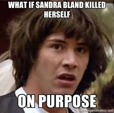 WHat if sandra bland killed herself on purpose - Conspiracy Keanu ... via Relatably.com