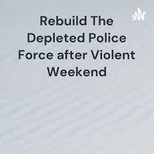 Rebuild The Depleted Police Force after Violent Weekend
