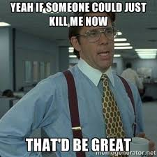 Yeah if someone could just kill me now that'd be great - Yeah that ... via Relatably.com