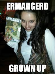 ERMAHGERD grown up - Misc - quickmeme via Relatably.com