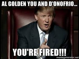 Al Golden you and D'Onofrio... YOU'RE FIRED!!! - Donald Trump ... via Relatably.com