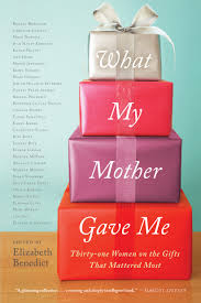what my mother gave me thirty one women on the gifts that what my mother gave me thirty one women on the gifts that mattered most elizabeth benedict 9781616201357 com books
