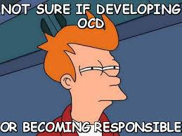Not sure if developing ocd or becoming responsible (Futurama Fry ... via Relatably.com