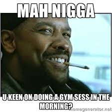 MAH NIGGA u keen on doing a gym sess in the morning? - mah nigga ... via Relatably.com