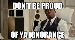 Dont be proud of ya ignorance memes | quickmeme via Relatably.com
