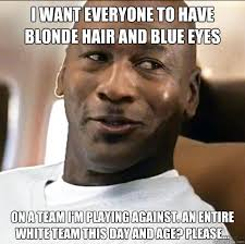 I want everyone to have blonde hair and blue eyes on a team I'm ... via Relatably.com