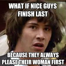 What if nice guys finish last because they always please their ... via Relatably.com