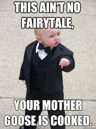 This ain't no fairytale, your mother goose is cooked. - Baby ... via Relatably.com