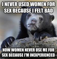 I never used women for sex because I felt bad Now women never use ... via Relatably.com