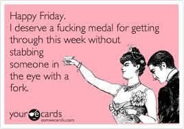 Happy Friday. I deserve a fucking medal for getting through this ... via Relatably.com