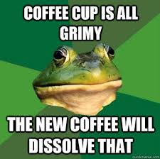 Coffee cup is all grimy The new coffee will dissolve that - Foul ... via Relatably.com