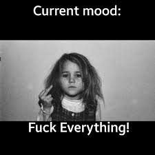Me! — 😒😒😒 😫😫#mood #currentmood #phuckit #fuckeverything... via Relatably.com