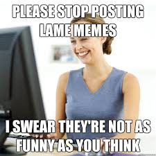Please stop posting lame memes I swear they're not as funny as you ... via Relatably.com