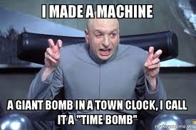 "I made a machine A giant bomb in a town clock, I call it a ""time ... via Relatably.com"